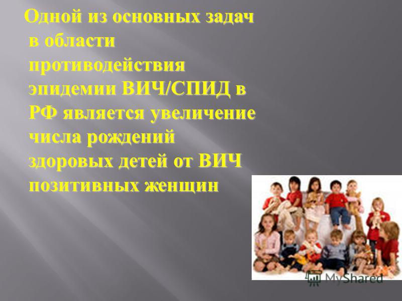 Одной из основных задач в области противодействия эпидемии ВИЧ/СПИД в РФ является увеличение числа рождений здоровых детей от ВИЧ позитивных женщин