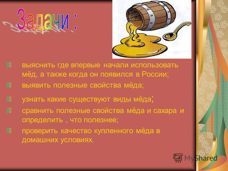 выяснить где впервые начали использовать мёд, а также когда он появился в России; выявить полезные свойства мёда; узнать какие существуют виды мёда ; сравнить полезные свойства мёда и сахара и определить, что полезнее; проверить качество купленного м