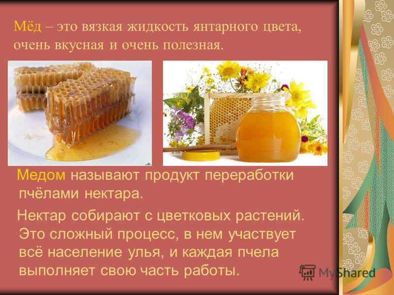 Мёд – это вязкая жидкость янтарного цвета, очень вкусная и очень полезная. Медом называют продукт переработки пчёлами нектара. Нектар собирают с цветковых растений. Это сложный процесс, в нем участвует всё население улья, и каждая пчела выполняет сво