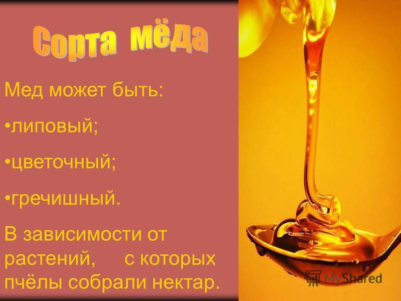 Мед может быть: липовый; цветочный; гречишный. В зависимости от растений, с которых пчёлы собрали нектар.