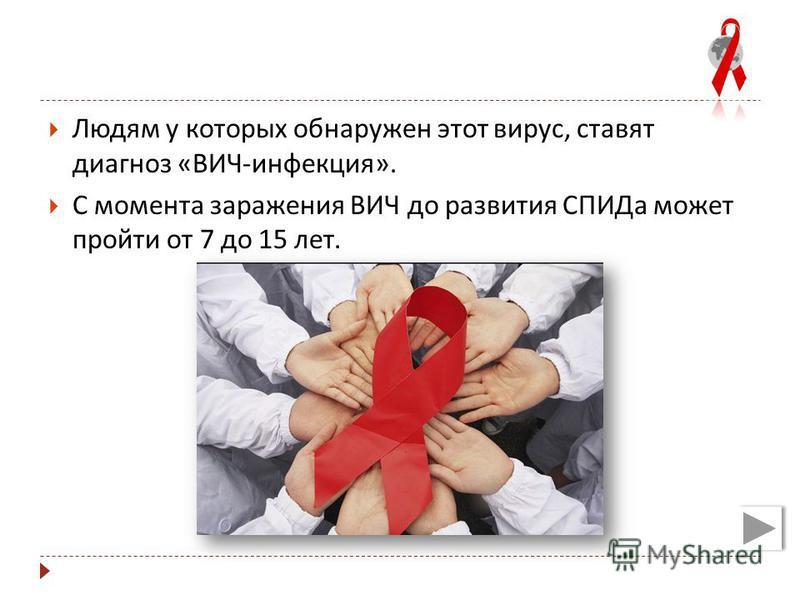 Людям у которых обнаружен этот вирус, ставят диагноз « ВИЧ - инфекция ». С момента заражения ВИЧ до развития СПИДа может пройти от 7 до 15 лет.