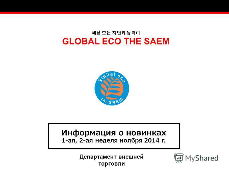 GLOBAL ECO THE SAEM Информация о новинках 1-ая, 2-ая неделя ноября 2014 г. Департамент внешней торговли