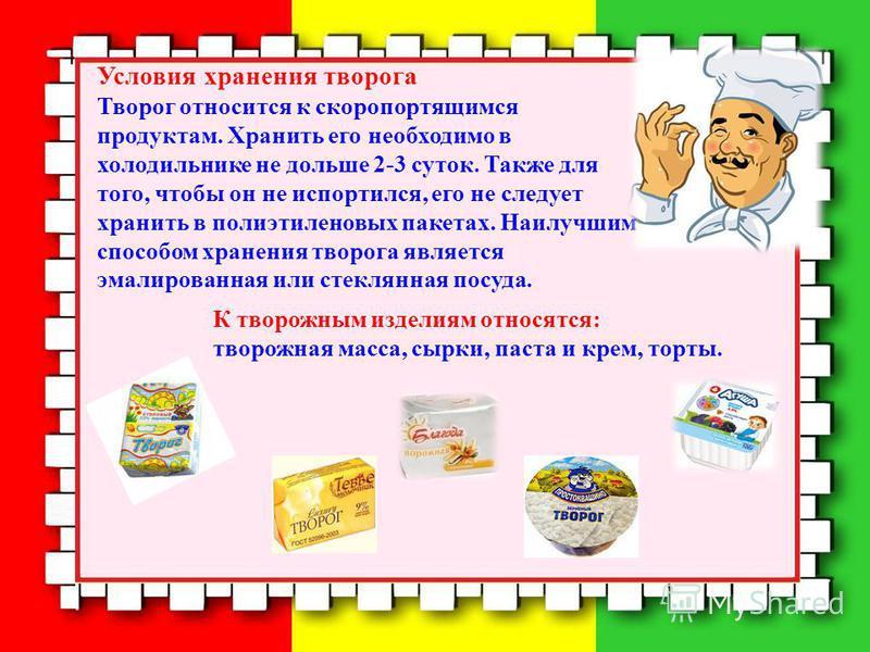 Условия хранения творога Творог относится к скоропортящимся продуктам. Хранить его необходимо в холодильнике не дольше 2-3 суток. Также для того, чтобы он не испортился, его не следует хранить в полиэтиленовых пакетах. Наилучшим способом хранения тво
