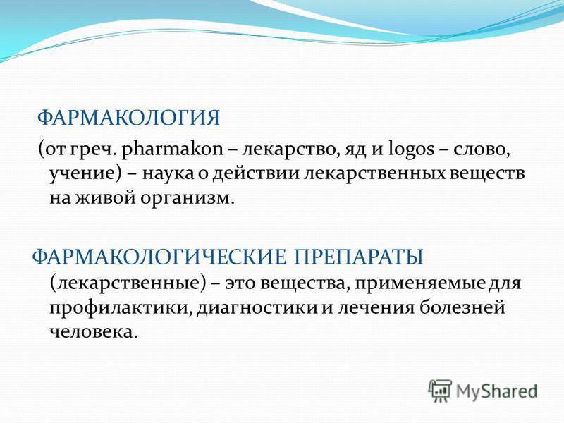 ФАРМАКОЛОГИЯ (от греч. pharmakon – лекарство, яд и logos – слово, учение) – наука о действии лекарственных веществ на живой организм. ФАРМАКОЛОГИЧЕСКИЕ ПРЕПАРАТЫ (лекарственные) – это вещества, применяемые для профилактики, диагностики и лечения боле