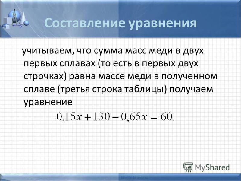 Составление уравнения учитываем, что сумма масс меди в двух первых сплавах (то есть в первых двух строчках) равна массе меди в полученном сплаве (третья строка таблицы) получаем уравнение