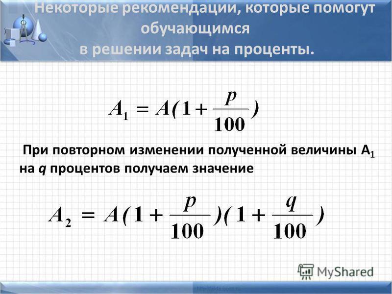 Некоторые рекомендации, которые помогут обучающимся в решении задач на проценты. При повторном изменении полученной величины А 1 на q процентов получаем значение )