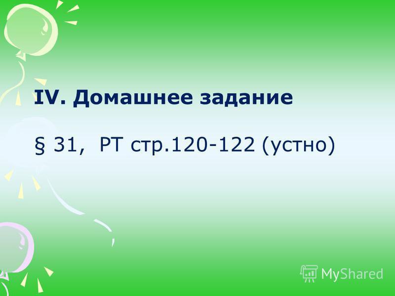 IV. Домашнее задание § 31, РТ стр.120-122 (устно)
