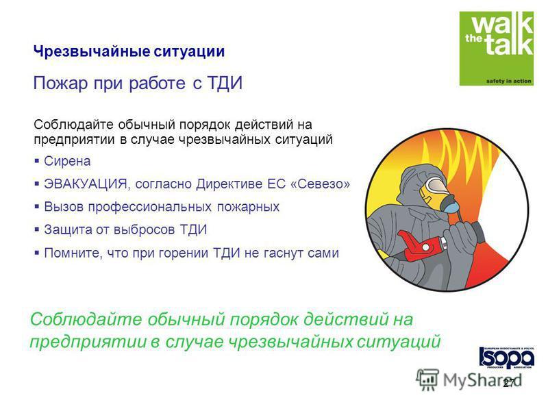 27 Соблюдайте обычный порядок действий на предприятии в случае чрезвычайных ситуаций Сирена ЭВАКУАЦИЯ, согласно Директиве ЕС «Севезо» Вызов профессиональных пожарных Защита от выбросов ТДИ Помните, что при горении ТДИ не гаснут сами Соблюдайте обычны