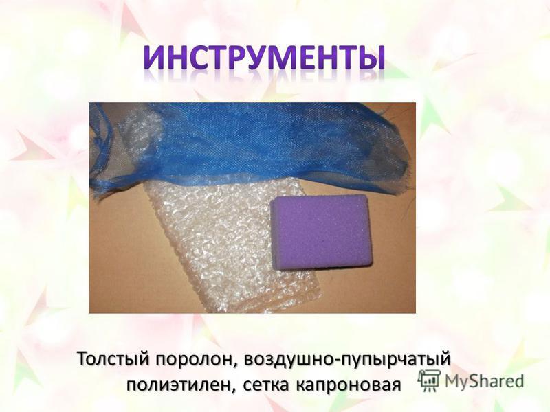 Толстый поролон, воздушно-пупырчатый полиэтилен, сетка капроновая