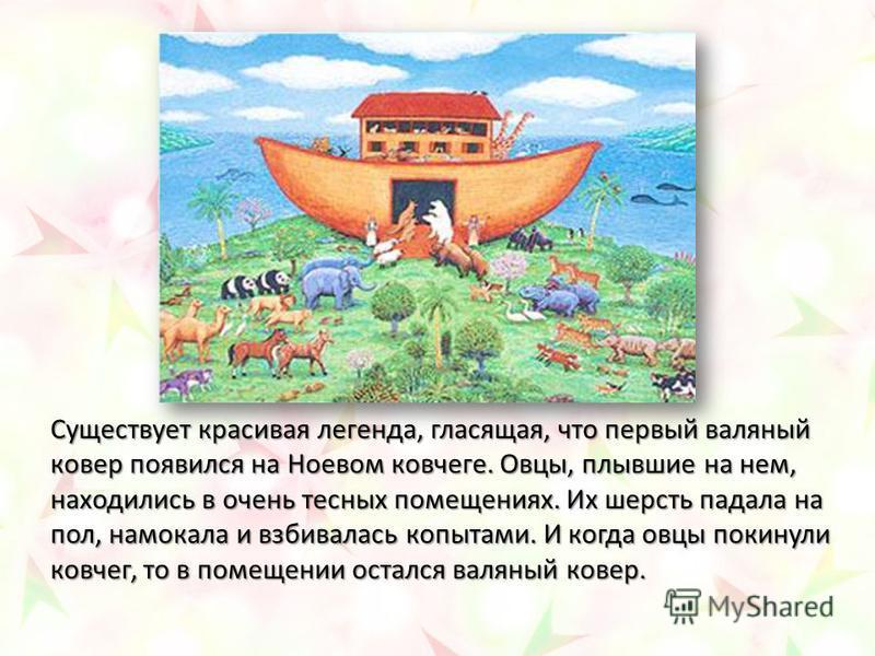 Существует красивая легенда, гласящая, что первый валяный ковер появился на Ноевом ковчеге. Овцы, плывшие на нем, находились в очень тесных помещениях. Их шерсть падала на пол, намокала и взбивалась копытами. И когда овцы покинули ковчег, то в помеще
