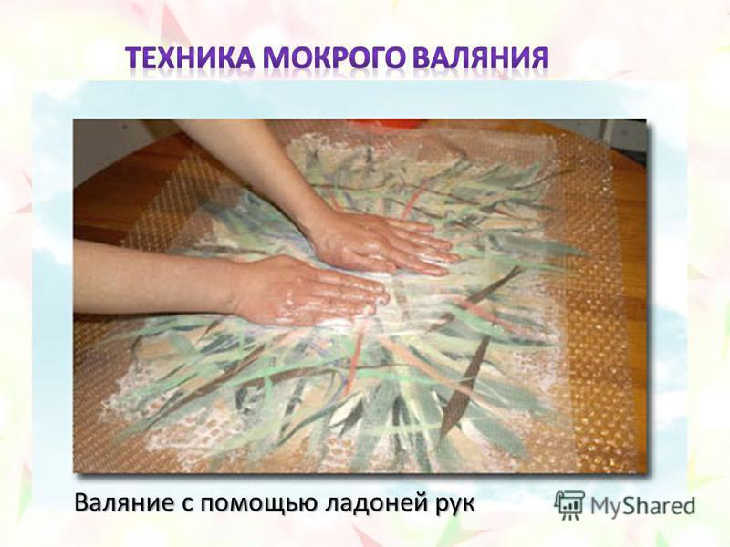 Валяние с помощью ладоней рук