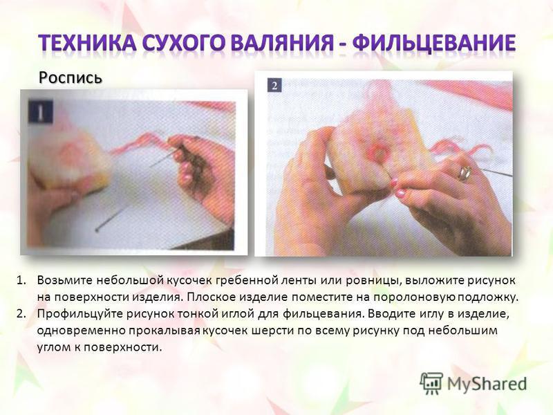 1. Возьмите небольшой кусочек гребенной ленты или ровницы, выложите рисунок на поверхности изделия. Плоское изделие поместите на поролоновую подложку. 2. Профильцуйте рисунок тонкой иглой для фильцевания. Вводите иглу в изделие, одновременно прокалыв