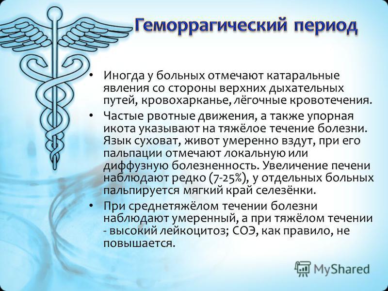 Иногда у больных отмечают катаральные явления со стороны верхних дыхательных путей, кровохарканье, лёгочные кровотечения. Частые рвотные движения, а также упорная икота указывают на тяжёлое течение болезни. Язык суховат, живот умеренно вздут, при его