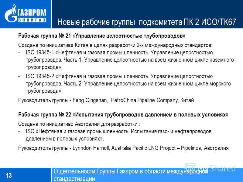 Новые рабочие группы подкомитета ПК 2 ИСО/ТК67 13 Рабочая группа 21 «Управление целостностью трубопроводов» Создана по инициативе Китая в целях разработки 2-х международных стандартов: -ISO 19345-1 «Нефтяная и газовая промышленность. Управление целос