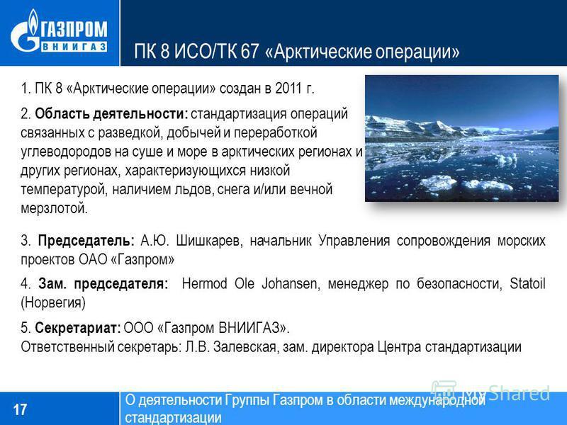 ПК 8 ИСО/ТК 67 «Арктические операции» 17 1. ПК 8 «Арктические операции» создан в 2011 г. 2. Область деятельности: стандартизация операций связанных с разведкой, добычей и переработкой углеводородов на суше и море в арктических регионах и других регио