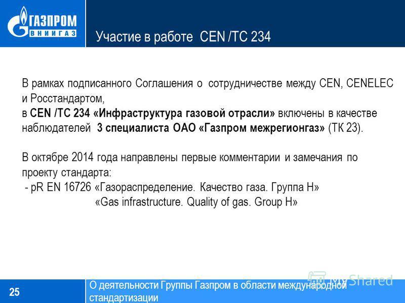Участие в работе CEN /TC 234 25 В рамках подписанного Соглашения о сотрудничестве между CEN, CENELEC и Росстандартом, в CEN /TC 234 «Инфраструктура газовой отрасли» включены в качестве наблюдателей 3 специалиста ОАО «Газпром межрегионгаз» (ТК 23). В