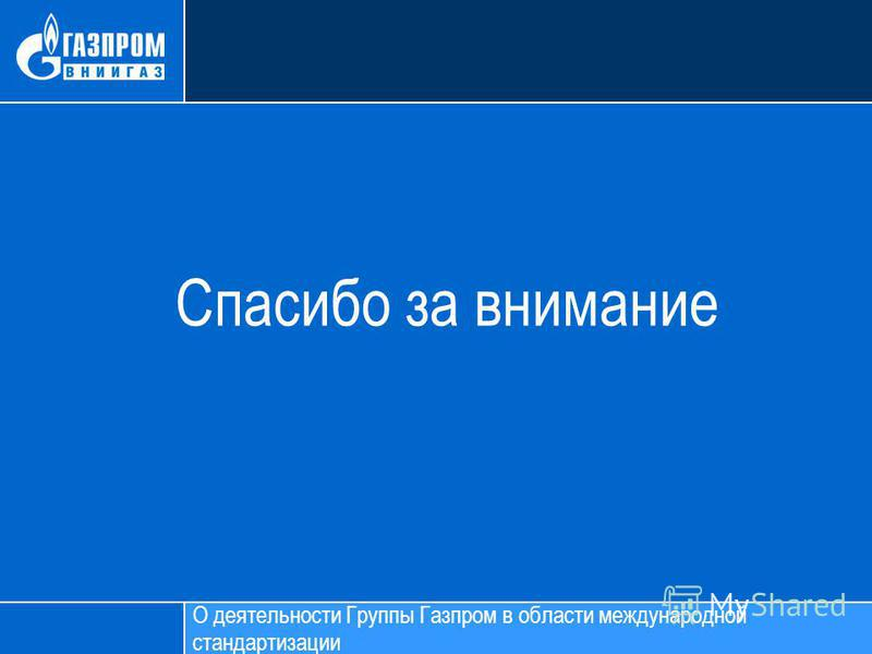 Спасибо за внимание О деятельности Группы Газпром в области международной стандартизации