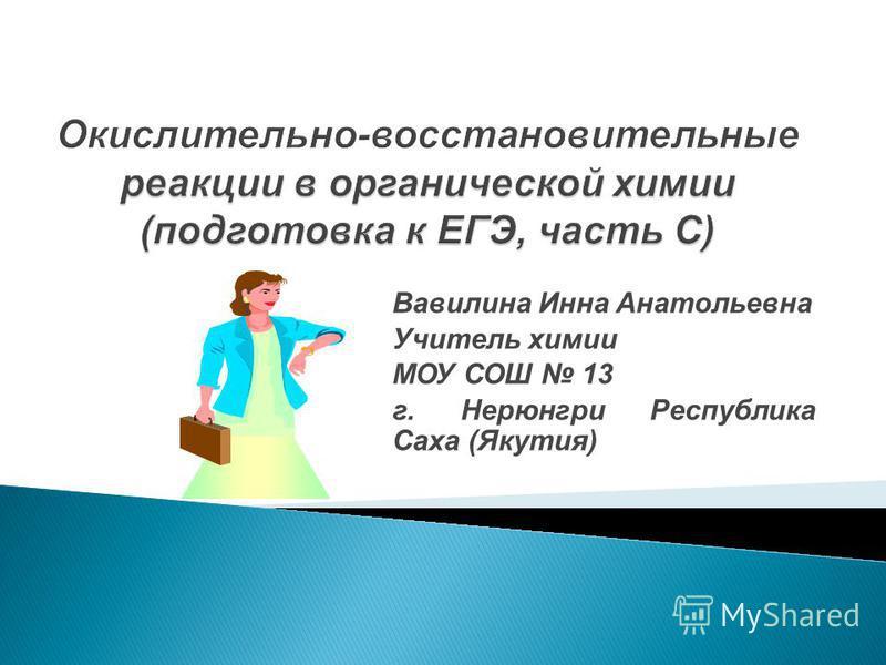 Вавилина Инна Анатольевна Учитель химии МОУ СОШ 13 г. Нерюнгри Республика Саха (Якутия)