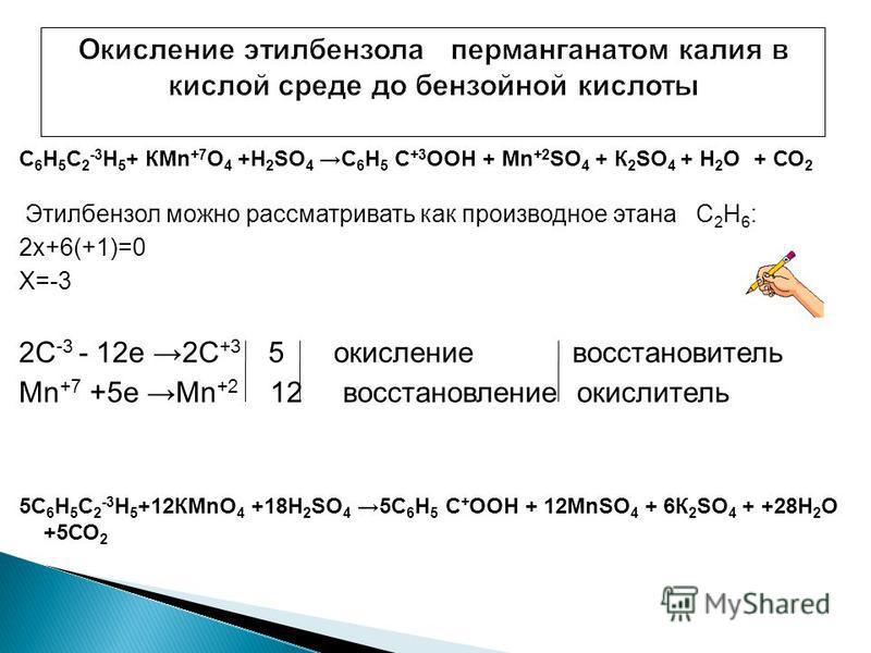 С 6 Н 5 С 2 -3 Н 5 + КMn +7 O 4 +Н 2 SO 4 С 6 Н 5 С +3 ООН + Mn +2 SO 4 + К 2 SO 4 + Н 2 О + СО 2 Этилбензол можно рассматривать как производное этана С 2 Н 6 : 2 х+6(+1)=0 Х=-3 2С -3 - 12 е 2С +3 5 окисление восстановитель Mn +7 +5 е Мn +2 12 восста