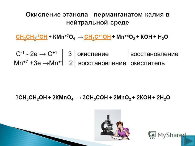 СН 3 СН 2 -1 ОН + КMn +7 O 4 СН 3 С +1 ОН + Mn +4 O 2 + КОН + Н 2 О СН 3 СН 2 ОНСН 3 С +1 ОН С -1 - 2 е С +1 3 окисление восстановление Mn +7 +3 е Мn +4 2 восстановление окислитель 3СН 3 СН 2 ОН + 2КMnO 4 3СН 3 СОН + 2MnO 2 + 2КОН + 2Н 2 О