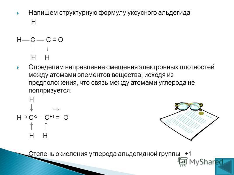 Напишем структурную формулу уксусного альдегида Н Н С С = О Н Н Определим направление смещения электронных плотностей между атомами элементов вещества, исходя из предположения, что связь между атомами углерода не поляризуется: Н Н С -3 С +1 = О Н Н С