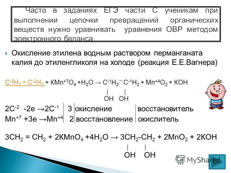 Окисление этилена водным раствором перманганата калия до этиленгликоля на холоде (реакция Е.Е.Вагнера) С -2 Н 2 = С -2 Н 2 С -2 Н 2 = С -2 Н 2 + КMn +7 O 4 +Н 2 О С -1 Н 2 С -1 Н 2 + Mn +4 O 2 + КОН ОН ОН 2С -2 -2 е 2С -1 3 окисление восстановитель M