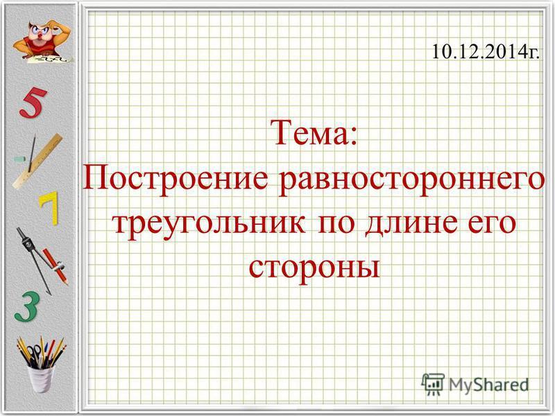 Тема: Построение равностороннего треугольник по длине его стороны 10.12.2014 г.
