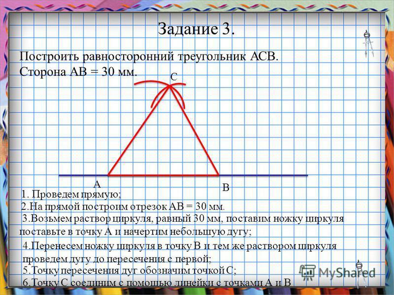Заголовок слайда Задание 3. Построить равносторонний треугольник АСВ. Сторона АВ = 30 мм. 1. Проведем прямую; 2. На прямой построим отрезок АВ = 30 мм. 3. Возьмем раствор циркуля, равный 30 мм, поставим ножку циркуля поставьте в точку А и начертим не