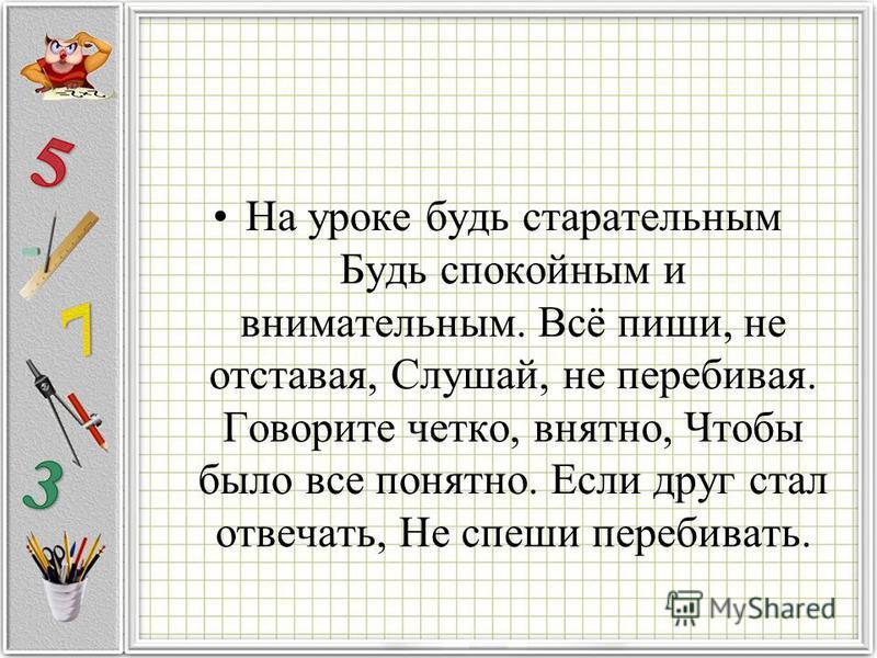 На уроке будь старательным Будь спокойным и внимательным. Всё пиши, не отставая, Слушай, не перебивая. Говорите четко, внятно, Чтобы было все понятно. Если друг стал отвечать, Не спеши перебивать.