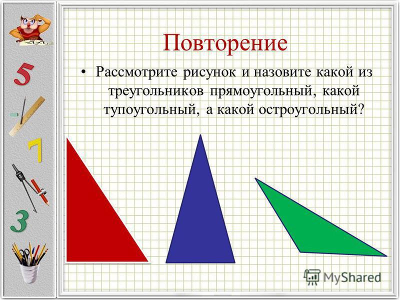 Повторение Рассмотрите рисунок и назовите какой из треугольников прямоугольный, какой тупоугольный, а какой остроугольный?