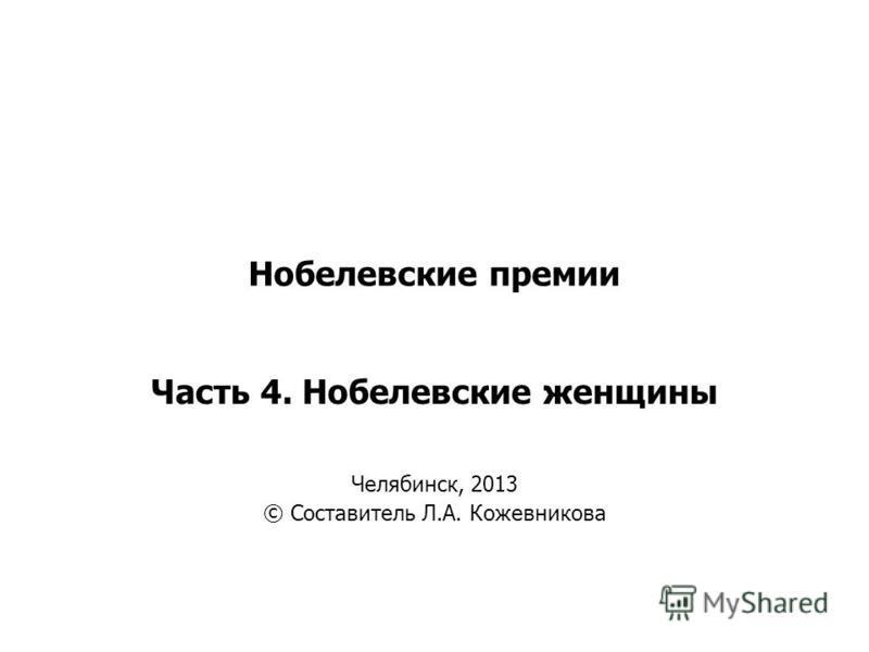 Нобелевские премии Часть 4. Нобелевские женщины Челябинск, 2013 © Составитель Л.А. Кожевникова