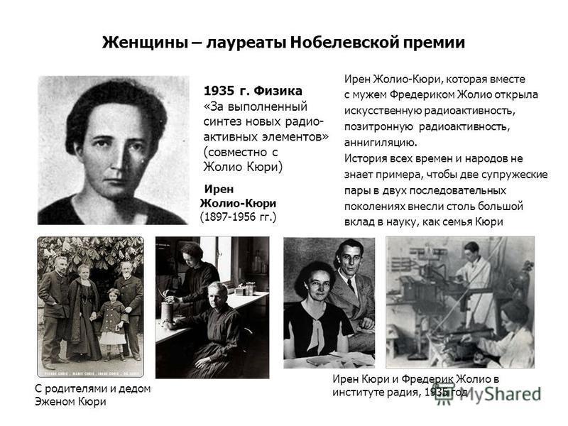 Женщины – лауреаты Нобелевской премии Ирен Жолио-Кюри, которая вместе с мужем Фредериком Жолио открыла искусственную радиоактивность, позитронную радиоактивность, аннигиляцию. История всех времен и народов не знает примера, чтобы две супружеские пары