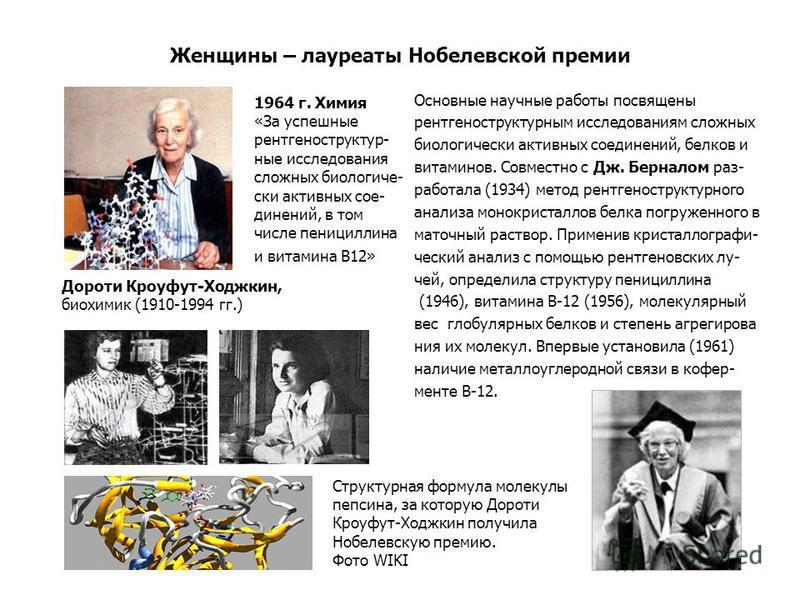 Женщины – лауреаты Нобелевской премии Основные научные работы посвящены рентгеноструктурным исследованиям сложных биологически активных соединений, белков и витаминов. Совместно с Дж. Берналом раз- работала (1934) метод рентгеноструктурного анализа м