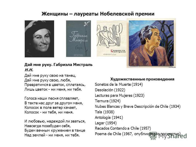 Женщины – лауреаты Нобелевской премии Художественные произведения Sonetos de la Muerte (1914) Desolación (1922) Lecturas para Mujeres (1923) Ternura (1924) Nubes Blancas y Breve Descripción de Chile (1934) Tala (1938) Antología (1941) Lagar (1954) Re