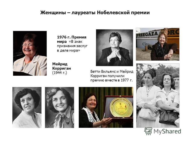 Женщины – лауреаты Нобелевской премии Бетти Вильямс и Мейрид Корриган получили премию вместе в 1977 г. Мейрид Корриган (1944 г.) 1976 г. Премия мира «В знак признания заслуг в деле мира»