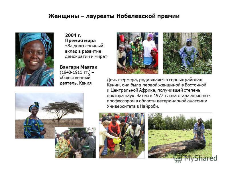 Женщины – лауреаты Нобелевской премии Вангари Маатаи (1940-1911 гг.) – общественный деятель. Кения Дочь фермера, родившаяся в горных районах Кении, она была первой женщиной в Восточной и Центральной Африке, получившей степень доктора наук. Затем в 19