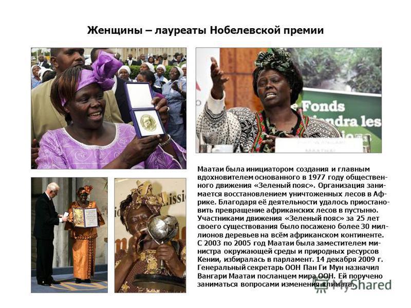 Женщины – лауреаты Нобелевской премии Маатаи была инициатором создания и главным вдохновителем основанного в 1977 году обществен- ного движения «Зеленый пояс». Организация зани- мается восстановлением уничтоженных лесов в Аф- рике. Благодаря её деяте
