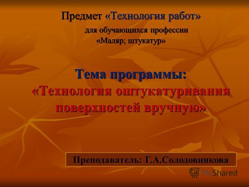 Тема программы: «Технология оштукатуривания поверхностей вручную» Предмет «Технология работ» для обучающихся профессии для обучающихся профессии «Маляр; штукатур» Преподаватель: Г.А.Солодовникова