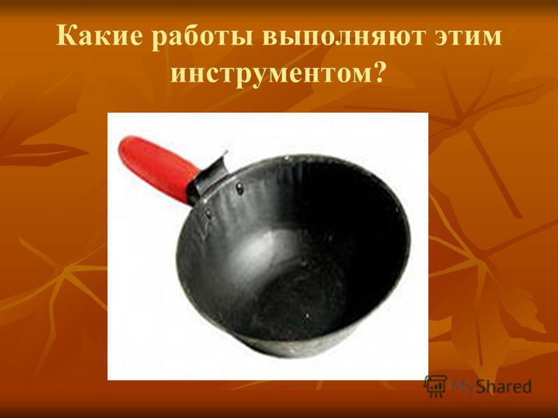 Какие работы выполняют этим инструментом?