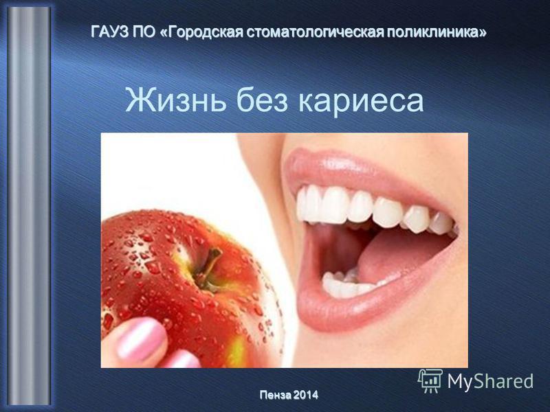 Жизнь без кариеса ГАУЗ ПО «Городская стоматологическая поликлиника» Пенза 2014