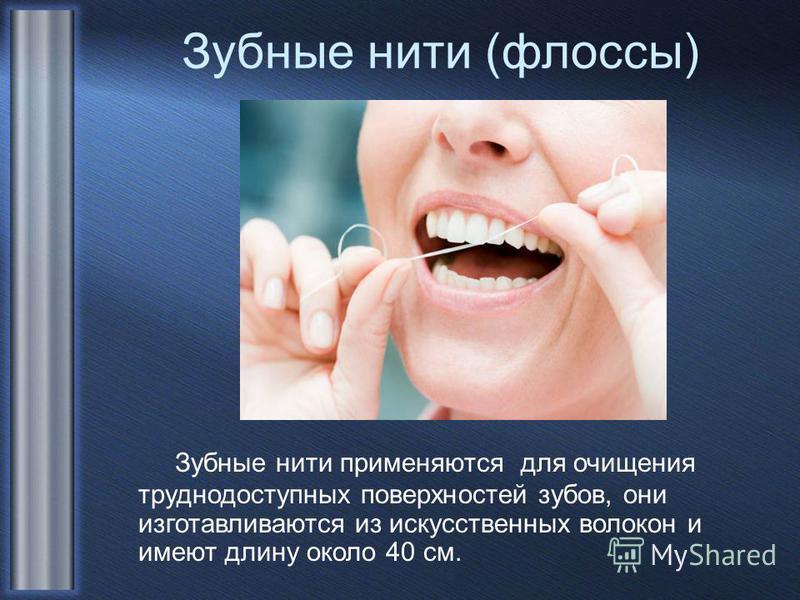 Зубные нити (флоссы) Зубные нити применяются для очищения труднодоступных поверхностей зубов, они изготавливаются из искусственных волокон и имеют длину около 40 см.