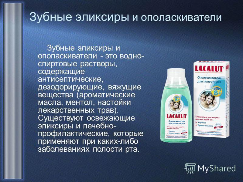 Зубные эликсиры и ополаскиватели Зубные эликсиры и ополаскиватели - это водно- спиртовые растворы, содержащие антисептические, дезодорирующие, вяжущие вещества (ароматические масла, ментол, настойки лекарственных трав). Существуют освежающие эликсиры