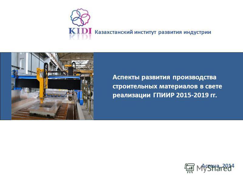 Астана, 2014 Казахстанский институт развития индустрии Аспекты развития производства строительных материалов в свете реализации ГПИИР 2015-2019 гг.