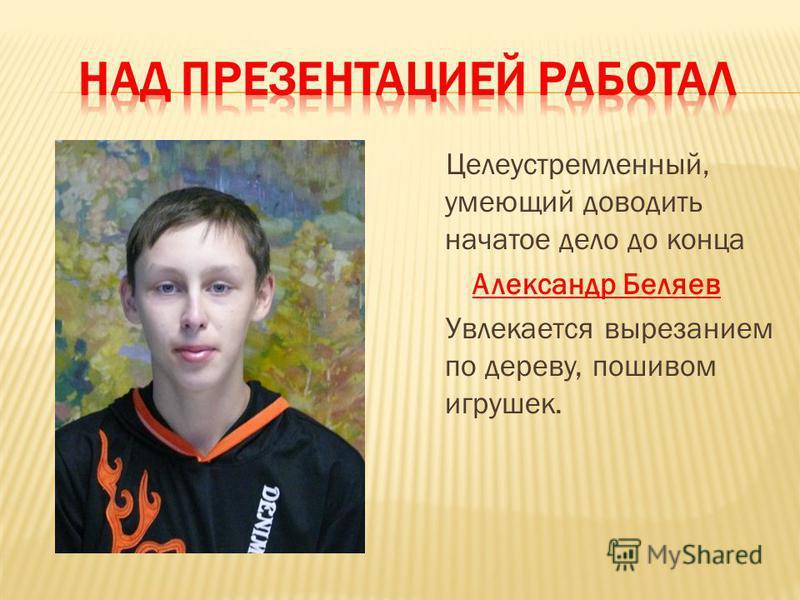 Целеустремленный, умеющий доводить начатое дело до конца Александр Беляев Увлекается вырезанием по дереву, пошивом игрушек.