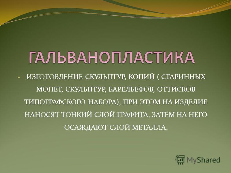 - ИЗГОТОВЛЕНИЕ СКУЛЬПТУР, КОПИЙ ( СТАРИННЫХ МОНЕТ, СКУЛЬПТУР, БАРЕЛЬЕФОВ, ОТТИСКОВ ТИПОГРАФСКОГО НАБОРА), ПРИ ЭТОМ НА ИЗДЕЛИЕ НАНОСЯТ ТОНКИЙ СЛОЙ ГРАФИТА, ЗАТЕМ НА НЕГО ОСАЖДАЮТ СЛОЙ МЕТАЛЛА.