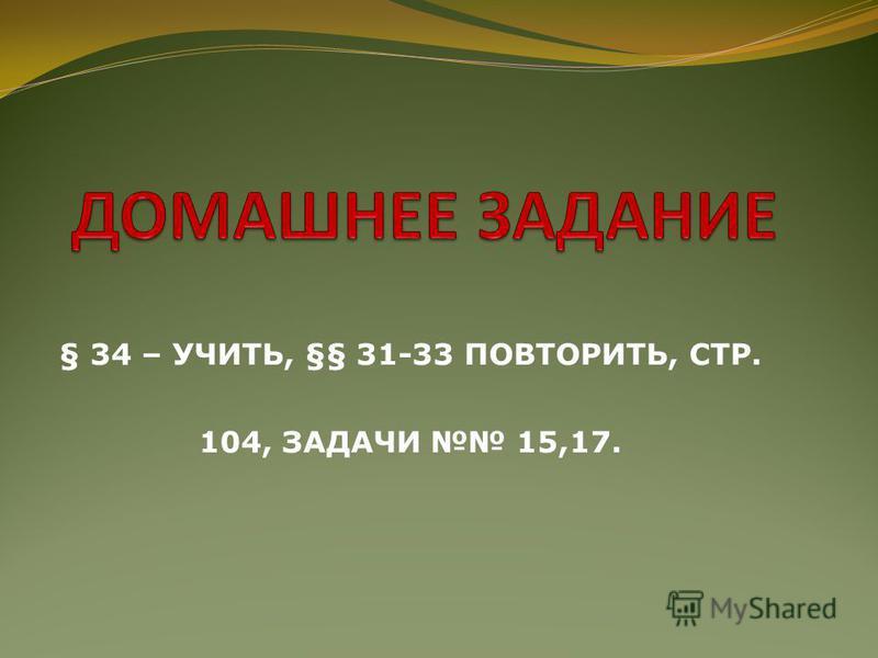 § 34 – УЧИТЬ, §§ 31-33 ПОВТОРИТЬ, СТР. 104, ЗАДАЧИ 15,17.