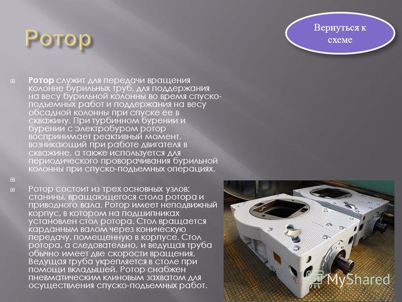 Ротор служит для передачи вращения колонне бурильных труб, для поддержания на весу бурильной колонны во время спуско- подъемных работ и поддержания на весу обсадной колонны при спуске ее в скважину. При турбинном бурении и бурении с электробуром рото