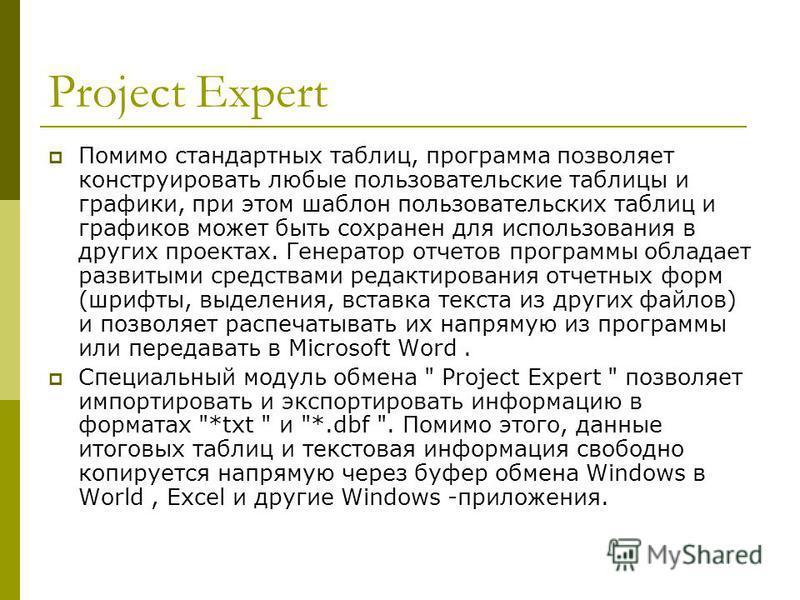 Project Expert Помимо стандартных таблиц, программа позволяет конструировать любые пользовательские таблицы и графики, при этом шаблон пользовательских таблиц и графиков может быть сохранен для использования в других проектах. Генератор отчетов прогр