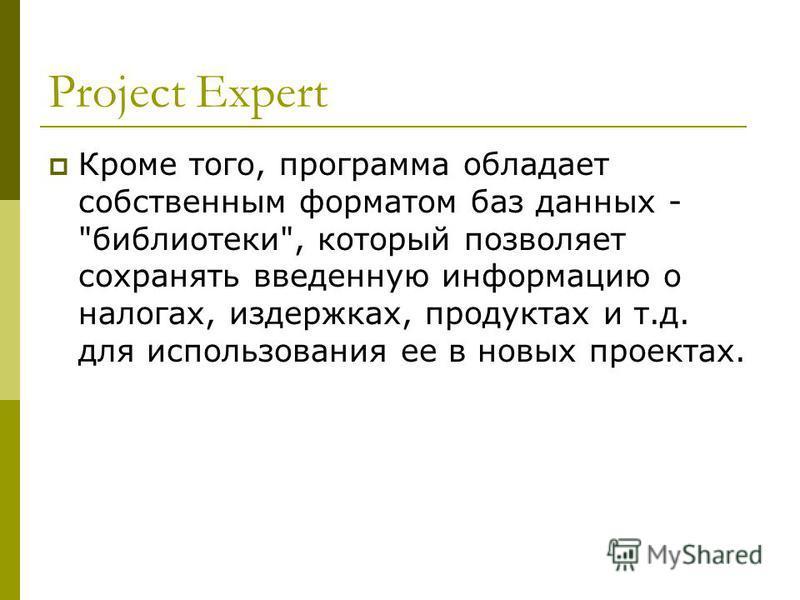 Project Expert Кроме того, программа обладает собственным форматом баз данных - библиотеки, который позволяет сохранять введенную информацию о налогах, издержках, продуктах и т.д. для использования ее в новых проектах.