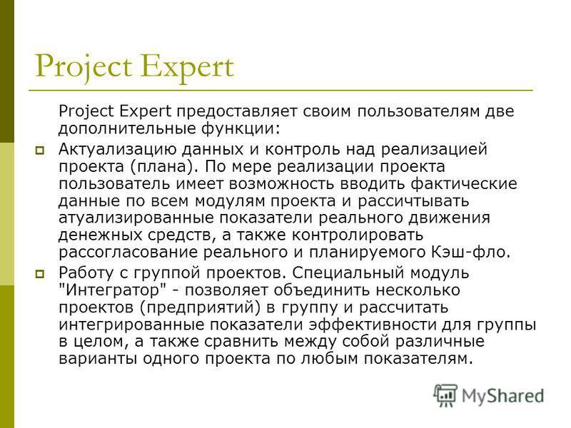 Project Expert Project Expert предоставляет своим пользователям две дополнительные функции: Актуализацию данных и контроль над реализацией проекта (плана). По мере реализации проекта пользователь имеет возможность вводить фактические данные по всем м
